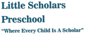 "Little Scholars Preschool ""Where Every Child Is A Scholar"""